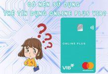 Có nên sử dụng thẻ tín dụng Online Plus VIB hay không