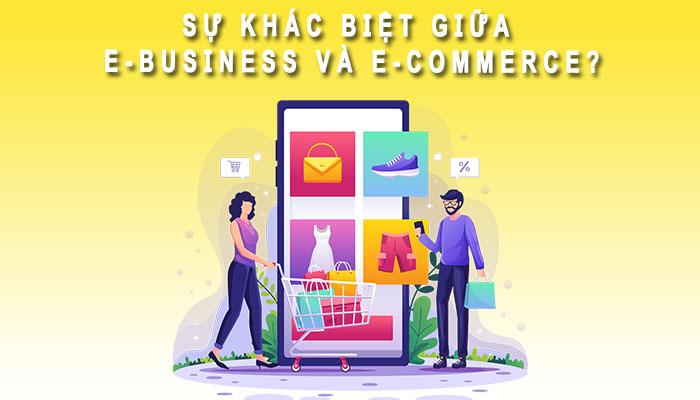 Sự khác biệt giữa E-Commerce và E Business